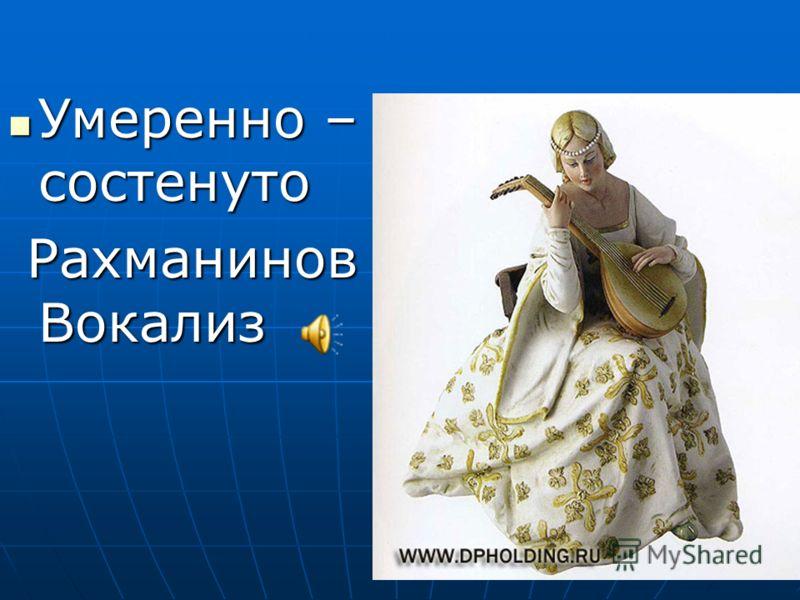 Умеренно – состенуто Умеренно – состенуто Рахманинов Вокализ Рахманинов Вокализ