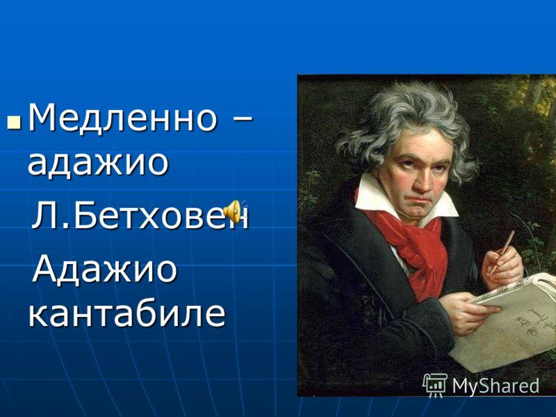 Медленно – адажио Медленно – адажио Л.Бетховен Л.Бетховен Адажио кантабиле Адажио кантабиле
