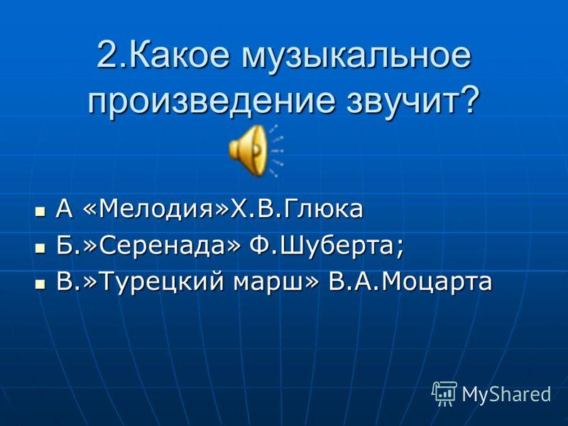 2.Какое музыкальное произведение звучит? А «Мелодия»Х.В.Глюка А «Мелодия»Х.В.Глюка Б.»Серенада» Ф.Шуберта; Б.»Серенада» Ф.Шуберта; В.»Турецкий марш» В.А.Моцарта В.»Турецкий марш» В.А.Моцарта