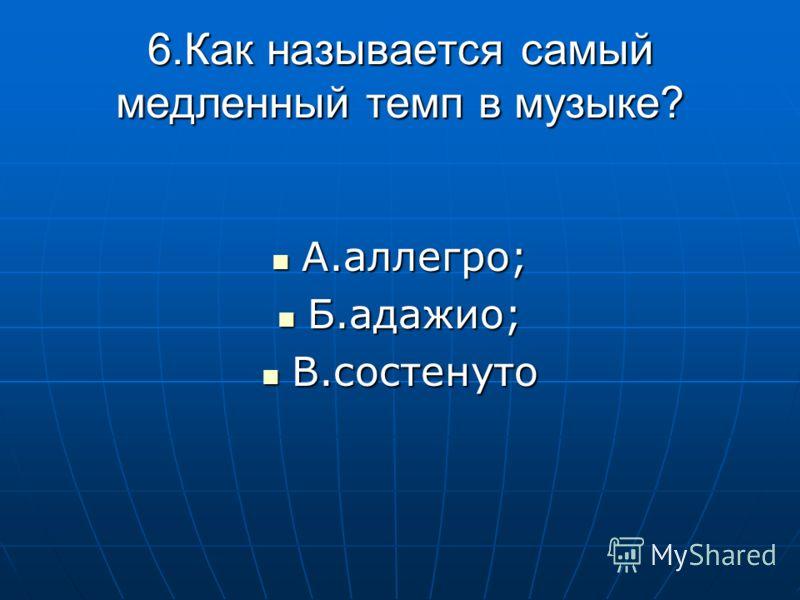 6.Как называется самый медленный темп в музыке? А.аллегро; А.аллегро; Б.адажио; Б.адажио; В.состенуто В.состенуто