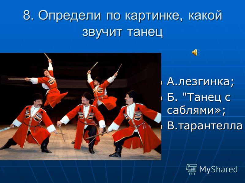 8. Определи по картинке, какой звучит танец А.лезгинка; А.лезгинка; Б. Танец с саблями»; Б. Танец с саблями»; В.тарантелла В.тарантелла