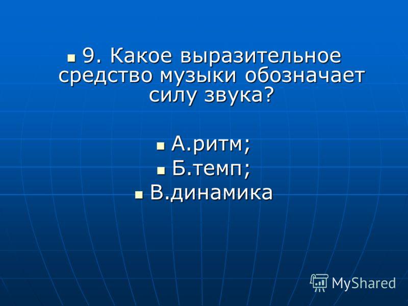 9. Какое выразительное средство музыки обозначает силу звука? 9. Какое выразительное средство музыки обозначает силу звука? А.ритм; А.ритм; Б.темп; Б.темп; В.динамика В.динамика