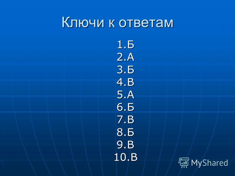 Ключи к ответам 1.Б2.А3.Б4.В5.А6.Б7.В8.Б9.В10.В