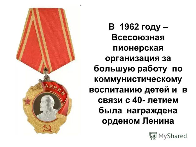В 1962 году – Всесоюзная пионерская организация за большую работу по коммунистическому воспитанию детей и в связи с 40- летием была награждена орденом Ленина