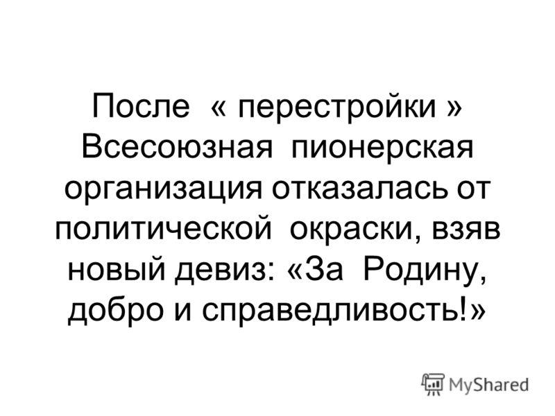 После « перестройки » Всесоюзная пионерская организация отказалась от политической окраски, взяв новый девиз: «За Родину, добро и справедливость!»