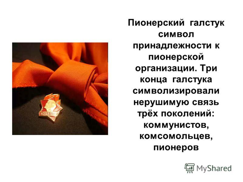 Пионерский галстук символ принадлежности к пионерской организации. Три конца галстука символизировали нерушимую связь трёх поколений: коммунистов, комсомольцев, пионеров