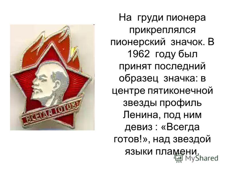 На груди пионера прикреплялся пионерский значок. В 1962 году был принят последний образец значка: в центре пятиконечной звезды профиль Ленина, под ним девиз : «Всегда готов!», над звездой языки пламени.