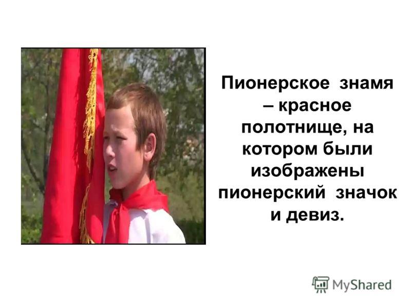 Пионерское знамя – красное полотнище, на котором были изображены пионерский значок и девиз.