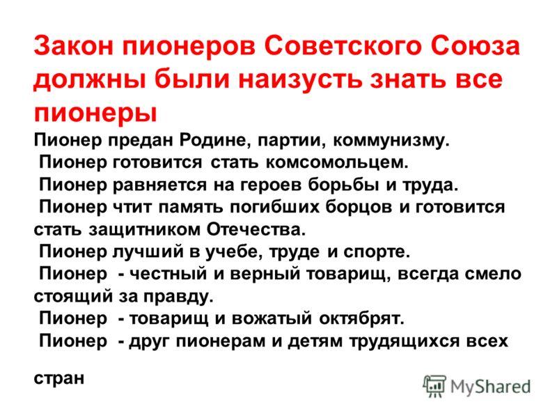 Закон пионеров Советского Союза должны были наизусть знать все пионеры Пионер предан Родине, партии, коммунизму. Пионер готовится стать комсомольцем. Пионер равняется на героев борьбы и труда. Пионер чтит память погибших борцов и готовится стать защи
