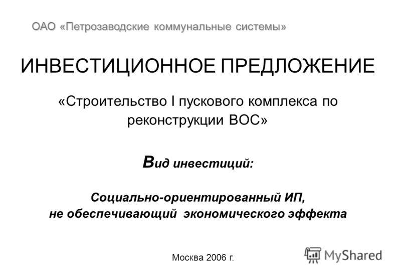 ИНВЕСТИЦИОННОЕ ПРЕДЛОЖЕНИЕ «Строительство I пускового комплекса по реконструкции ВОС» В ид инвестиций: Cоциально-ориентированный ИП, не обеспечивающий экономического эффекта ОАО «Петрозаводские коммунальные системы» Москва 2006 г.