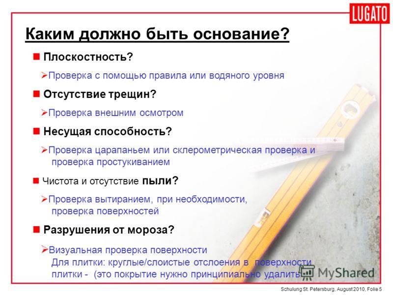 Schulung St. Petersburg, August 2010, Folie 5 Каким должно быть основание? Плоскостность? Проверка с помощью правила или водяного уровня Отсутствие трещин? Проверка внешним осмотром Несущая способность? Проверка царапаньем или склерометрическая прове