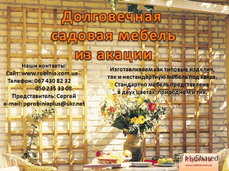 Наши контакты: Сайт: www.robinia.com.ua Телефон: 067 430 82 32 050 235 33 08 Представитель: Сергей e-mail: pprobiniaplus@ukr.net Robiniawww.robinia.com.uaRobiniawww.robinia.com.ua Изготавливаем как типовые изделия, так и нестандартную мебель под зака
