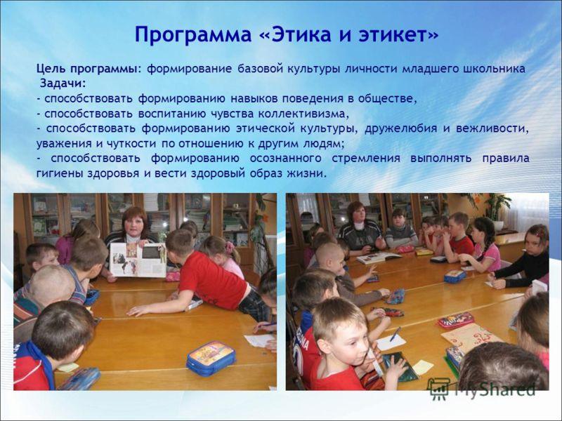 Цель программы: формирование базовой культуры личности младшего школьника Задачи: - способствовать формированию навыков поведения в обществе, - способствовать воспитанию чувства коллективизма, - способствовать формированию этической культуры, дружелю