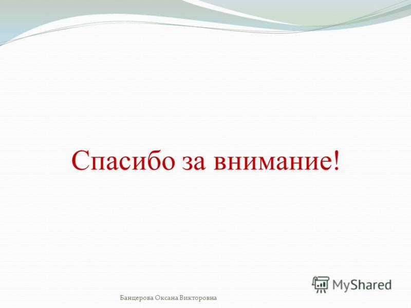 Спасибо за внимание! Банцерова Оксана Викторовна