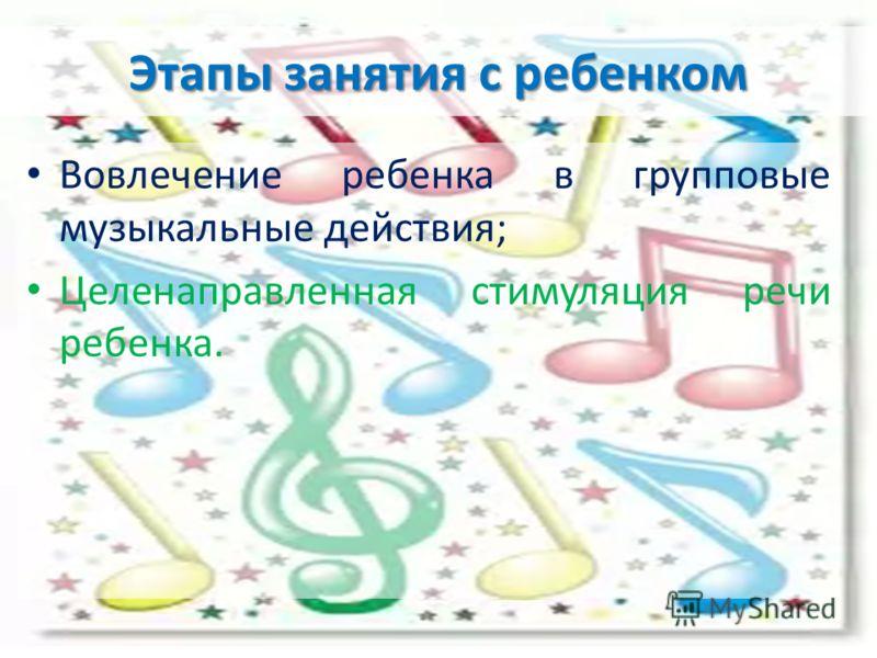 Этапы занятия с ребенком Вовлечение ребенка в групповые музыкальные действия; Целенаправленная стимуляция речи ребенка.