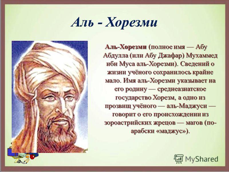 Аль-Хорезми (полное имя Абу Абдулла (или Абу Джафар) Мухаммед ибн Муса аль-Хорезми). Сведений о жизни учёного сохранилось крайне мало. Имя аль-Хорезми указывает на его родину среднеазиатское государство Хорезм, а одно из прозвищ учёного аль-Маджуси г