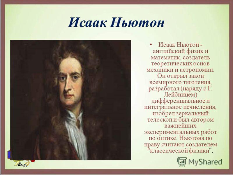 Исаак Ньютон - английский физик и математик, создатель теоретических основ механики и астрономии. Он открыл закон всемирного тяготения, разработал (наряду с Г. Лейбницем) дифференциальное и интегральное исчисления, изобрел зеркальный телескоп и был а