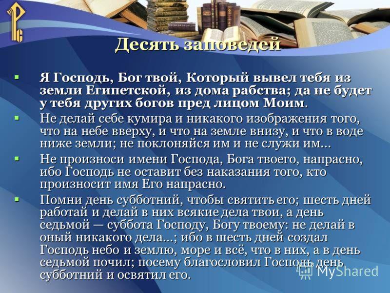Десять заповедей Десять заповедей Я Господь, Бог твой, Который вывел тебя из земли Египетской, из дома рабства; да не будет у тебя других богов пред лицом Моим. Я Господь, Бог твой, Который вывел тебя из земли Египетской, из дома рабства; да не будет