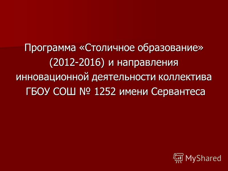 Программа «Столичное образование» (2012-2016) и направления инновационной деятельности коллектива ГБОУ СОШ 1252 имени Сервантеса ГБОУ СОШ 1252 имени Сервантеса