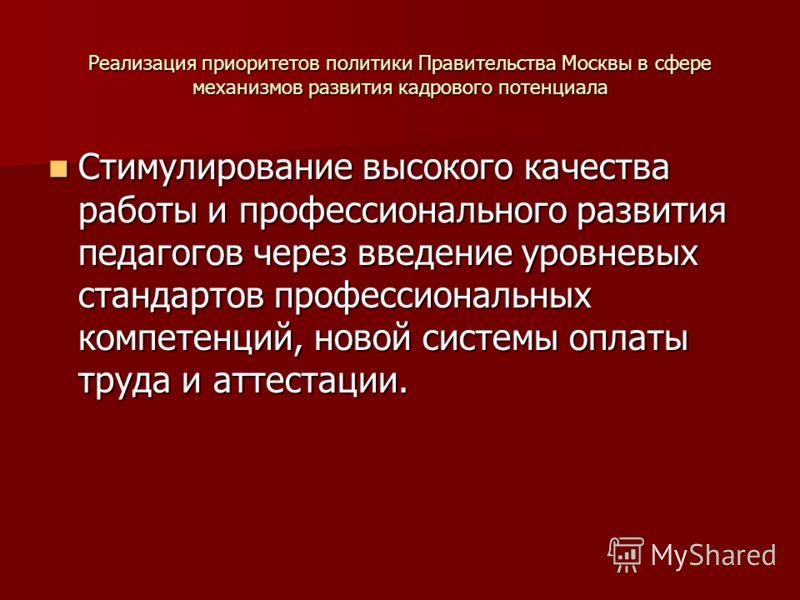 Реализация приоритетов политики Правительства Москвы в сфере механизмов развития кадрового потенциала Стимулирование высокого качества работы и профессионального развития педагогов через введение уровневых стандартов профессиональных компетенций, нов
