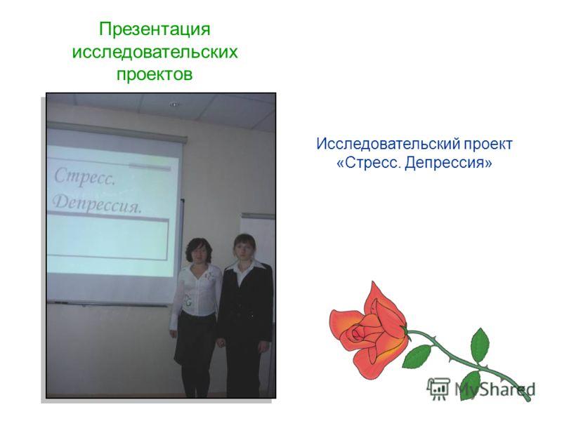 Презентация исследовательских проектов Исследовательский проект «Стресс. Депрессия»