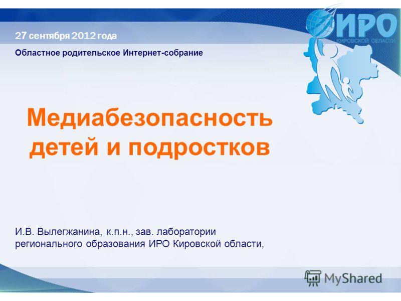 2 7 сентября 2012 года Областное родительское Интернет-собрание Медиабезопасность детей и подростков И.В. Вылегжанина, к.п.н., зав. лаборатории регионального образования ИРО Кировской области,