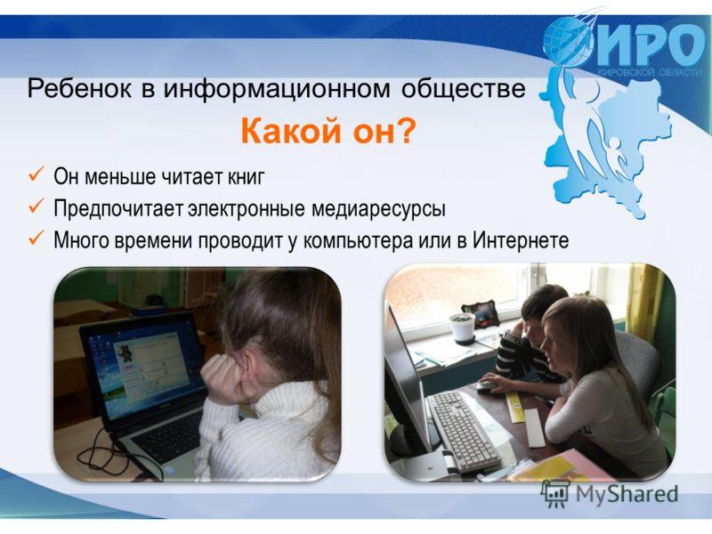 Он меньше читает книг Предпочитает электронные медиаресурсы Много времени проводит у компьютера или в Интернете Ребенок в информационном обществе Какой он?