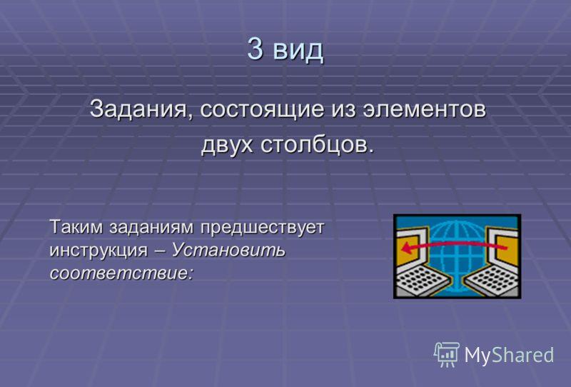 3 вид Таким заданиям предшествует инструкция – Установить соответствие: Задания, состоящие из элементов двух столбцов.