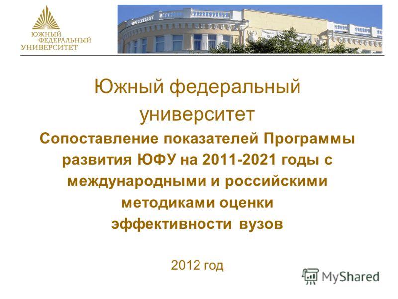 Южный федеральный университет Сопоставление показателей Программы развития ЮФУ на 2011-2021 годы с международными и российскими методиками оценки эффективности вузов 2012 год