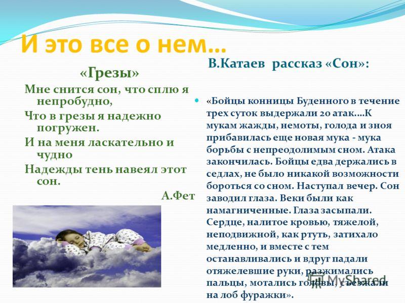 И это все о нем… В.Катаев рассказ «Сон»: «Грезы» Мне снится сон, что сплю я непробудно, Что в грезы я надежно погружен. И на меня ласкательно и чудно Надежды тень навеял этот сон. А.Фет «Бойцы конницы Буденного в течение трех суток выдержали 20 атак.
