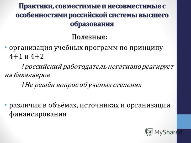 Полезные: организация учебных программ по принципу 4+1 и 4+2 ! ! российский работодатель негативно реагирует на бакалавров ! ! Не решён вопрос об учёных степенях различия в объёмах, источниках и организации финансирования Практики, совместимые и несо