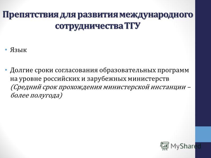 Препятствия для развития международного сотрудничества ТГУ Язык Долгие сроки согласования образовательных программ на уровне российских и зарубежных министерств (Средний срок прохождения министерской инстанции – более полугода)