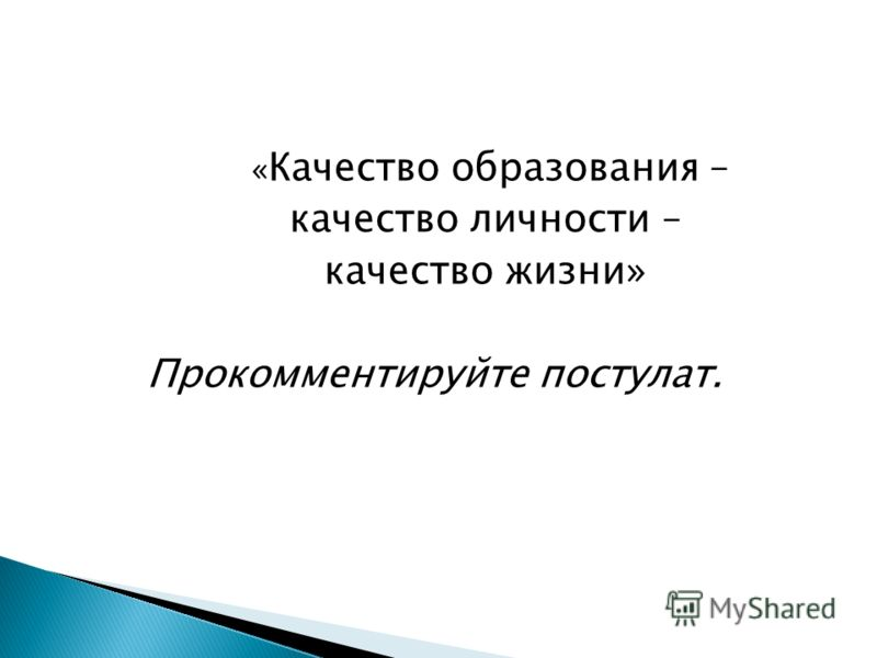 « Качество образования – качество личности – качество жизни» Прокомментируйте постулат.