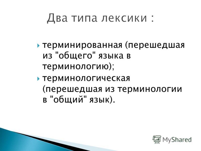 терминированная (перешедшая из общего языка в терминологию); терминологическая (перешедшая из терминологии в общий язык).