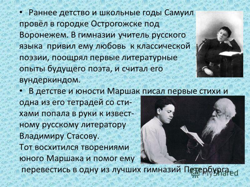 Раннее детство и школьные годы Самуил провёл в городке Острогожске под Воронежем. В гимназии учитель русского языка привил ему любовь к классической поэзии, поощрял первые литературные опыты будущего поэта, и считал его вундеркиндом. В детстве и юнос