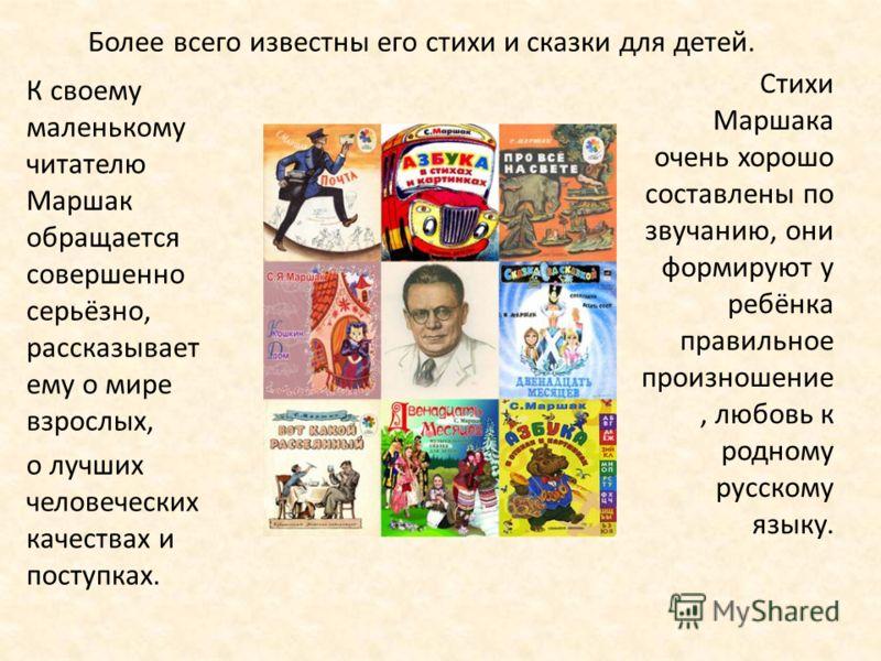 Более всего известны его стихи и сказки для детей. К своему маленькому читателю Маршак обращается совершенно серьёзно, рассказывает ему о мире взрослых, о лучших человеческих качествах и поступках. Стихи Маршака очень хорошо составлены по звучанию, о