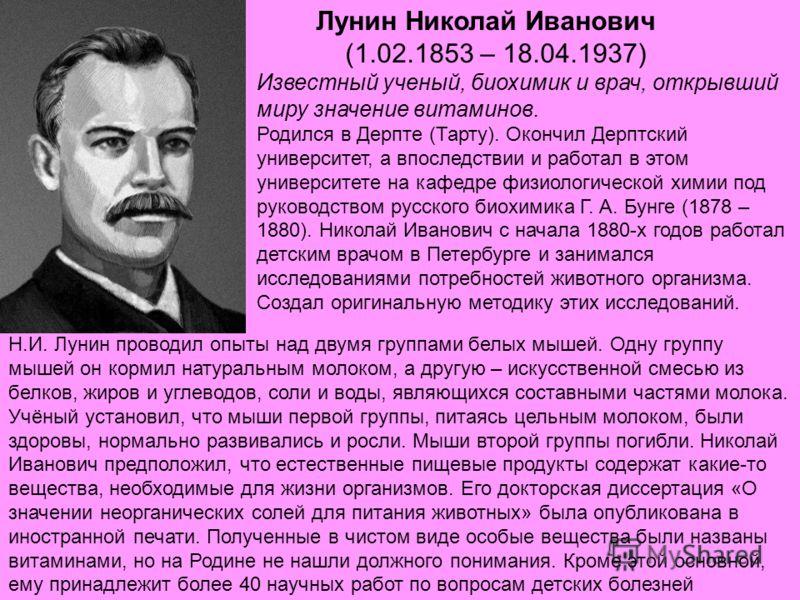 Лунин Николай Иванович (1.02.1853 – 18.04.1937) Известный ученый, биохимик и врач, открывший миру значение витаминов. Родился в Дерпте (Тарту). Окончил Дерптский университет, а впоследствии и работал в этом университете на кафедре физиологической хим