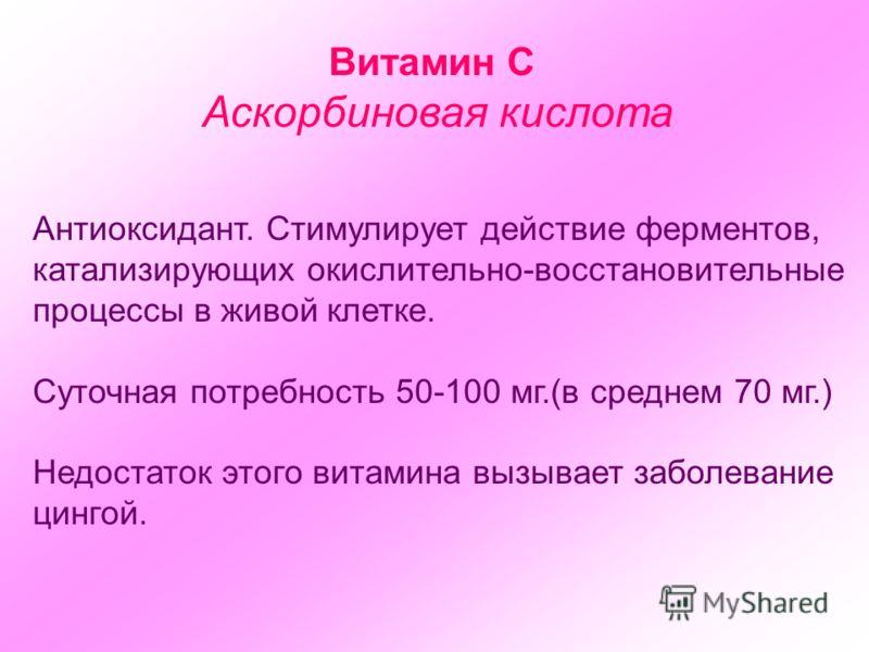 Витамин С Аскорбиновая кислота Антиоксидант. Стимулирует действие ферментов, катализирующих окислительно-восстановительные процессы в живой клетке. Суточная потребность 50-100 мг.(в среднем 70 мг.) Недостаток этого витамина вызывает заболевание цинго