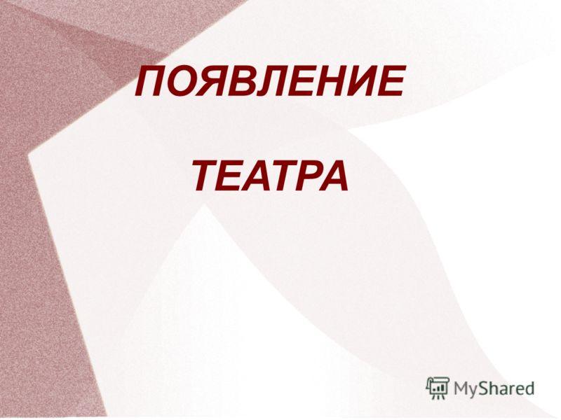 ПОЯВЛЕНИЕ ТЕАТРА