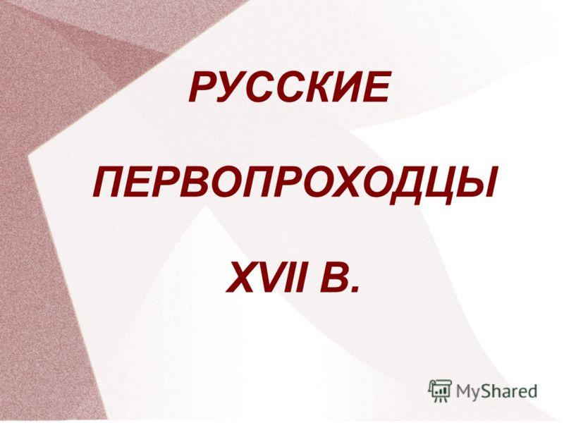 РУССКИЕ ПЕРВОПРОХОДЦЫ XVII В.