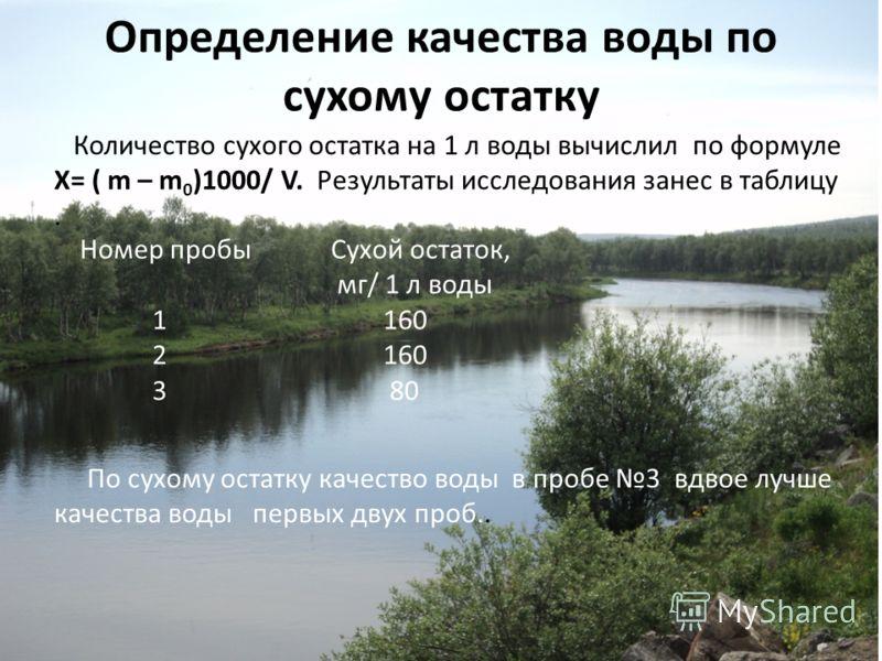 Определение качества воды по сухому остатку Количество сухого остатка на 1 л воды вычислил по формуле Х= ( m – m 0 )1000/ V. Результаты исследования занес в таблицу. Номер пробы 1 2 3 Сухой остаток, мг/ 1 л воды 160 80 По сухому остатку качество воды
