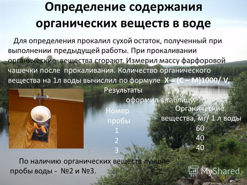 Определение содержания органических веществ в воде Для определения прокалил сухой остаток, полученный при выполнении предыдущей работы. При прокаливании органические вещества сгорают. Измерил массу фарфоровой чашечки после прокаливания. Количество ор