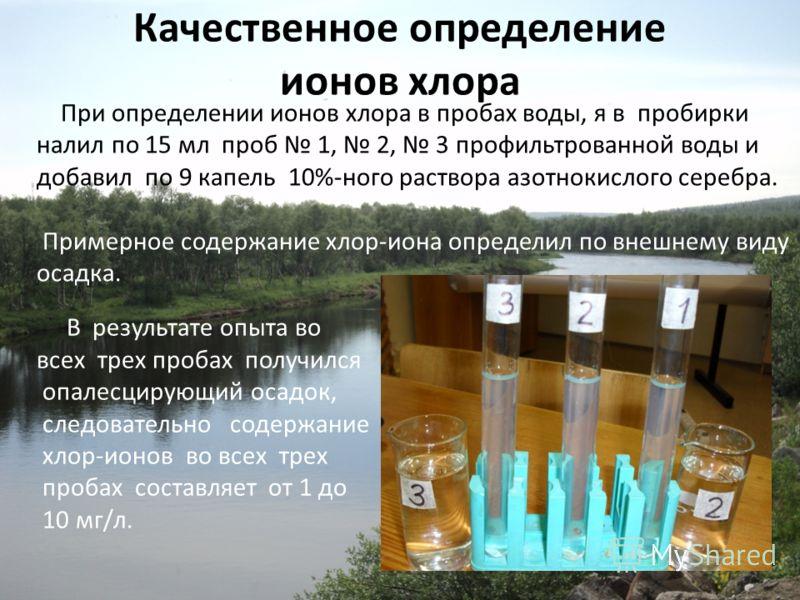 Качественное определение ионов хлора При определении ионов хлора в пробах воды, я в пробирки налил по 15 мл проб 1, 2, 3 профильтрованной воды и добавил по 9 капель 10%-ного раствора азотнокислого серебра. Примерное содержание хлор-иона определил по