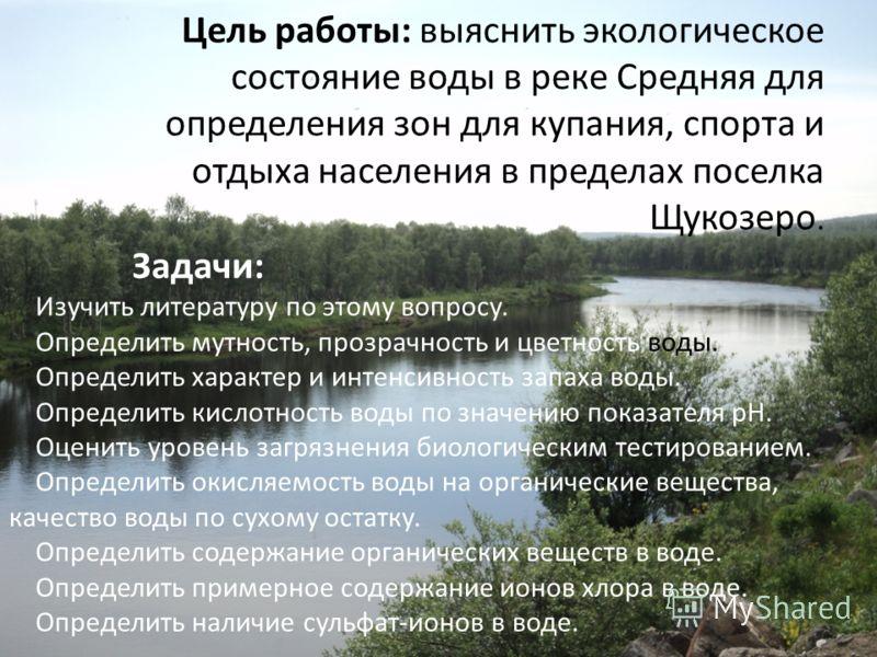Цель работы: выяснить экологическое состояние воды в реке Средняя для определения зон для купания, спорта и отдыха населения в пределах поселка Щукозеро. Задачи: Изучить литературу по этому вопросу. Определить мутность, прозрачность и цветность воды.