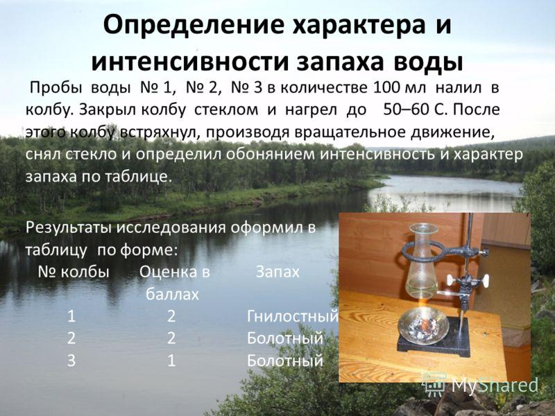 Определение характера и интенсивности запаха воды Пробы воды 1, 2, 3 в количестве 100 мл налил в колбу. Закрыл колбу стеклом и нагрел до 50–60 С. После этого колбу встряхнул, производя вращательное движение, снял стекло и определил обонянием интенсив