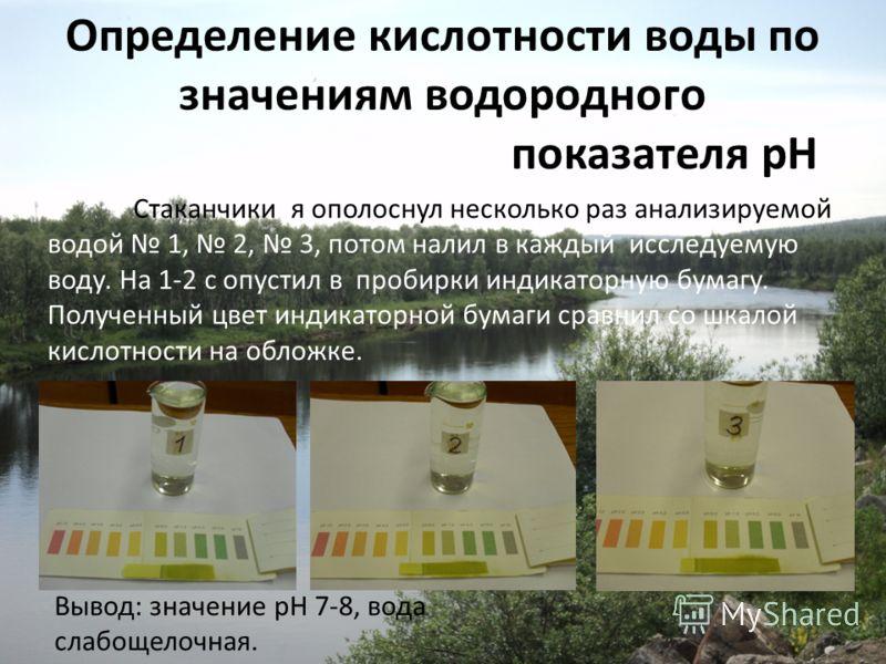 Определение кислотности воды по значениям водородного показателя рН Стаканчики я ополоснул несколько раз анализируемой водой 1, 2, 3, потом налил в каждый исследуемую воду. На 1-2 с опустил в пробирки индикаторную бумагу. Полученный цвет индикаторной