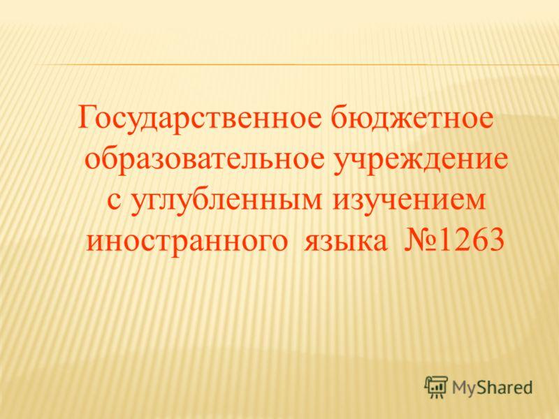 Государственное бюджетное образовательное учреждение с углубленным изучением иностранного языка 1263