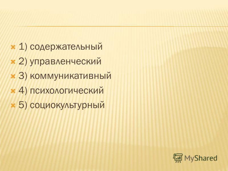 1) содержательный 2) управленческий 3) коммуникативный 4) психологический 5) социокультурный