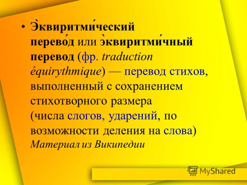 Э̀квиритми́ческий перево́д или э̀квиритми́чный перевод (фр. traduction équirythmique) перевод стихов, выполненный с сохранением стихотворного размера (числа слогов, ударений, по возможности деления на слова) Материал из Википедии