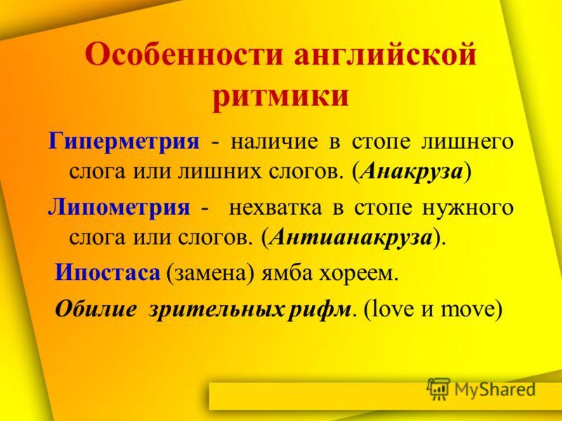 Особенности английской ритмики Гиперметрия - наличие в стопе лишнего слога или лишних слогов. (Анакруза) Липометрия - нехватка в стопе нужного слога или слогов. (Антианакруза). Ипостаса (замена) ямба хореем. Обилие зрительных рифм. (love и move)